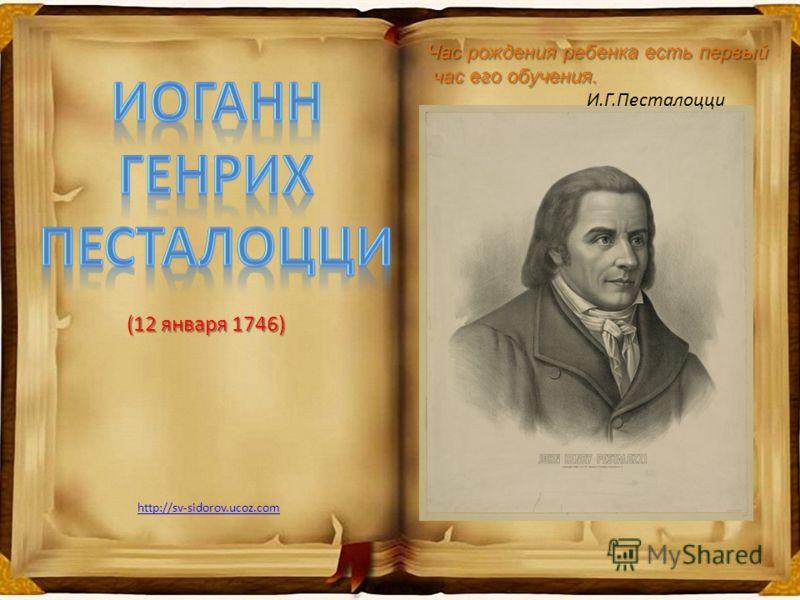 (12 января 1746) (12 января 1746) Час рождения ребенка есть первый час его обучения. час его обучения. И.Г.Песталоцци http://sv-sidorov.ucoz.com