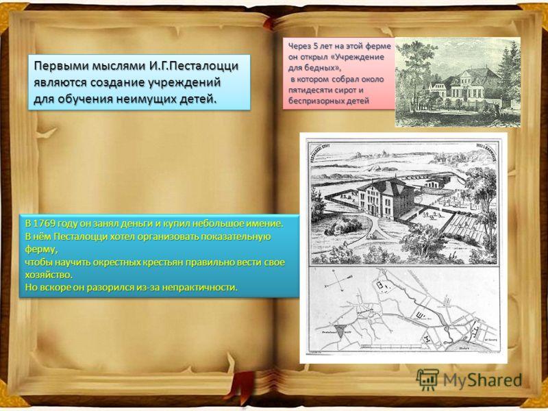Первыми мыслями И.Г.Песталоцци являются создание учреждений для обучения неимущих детей. Первыми мыслями И.Г.Песталоцци являются создание учреждений для обучения неимущих детей. В 1769 году он занял деньги и купил небольшое имение. В нём Песталоцци х