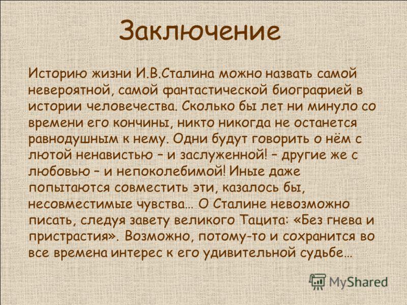 Заключение Историю жизни И.В.Сталина можно назвать самой невероятной, самой фантастической биографией в истории человечества. Сколько бы лет ни минуло со времени его кончины, никто никогда не останется равнодушным к нему. Одни будут говорить о нём с
