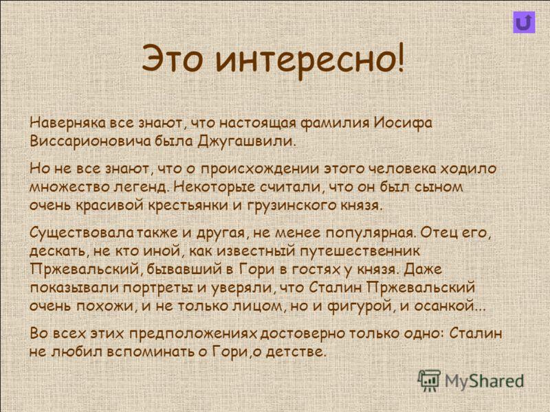 Это интересно! Наверняка все знают, что настоящая фамилия Иосифа Виссарионовича была Джугашвили. Но не все знают, что о происхождении этого человека ходило множество легенд. Некоторые считали, что он был сыном очень красивой крестьянки и грузинского