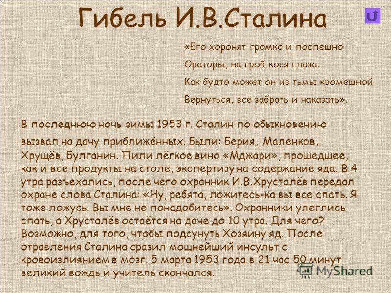 Гибель И.В.Сталина В последнюю ночь зимы 1953 г. Сталин по обыкновению вызвал на дачу приближённых. Были: Берия, Маленков, Хрущёв, Булганин. Пили лёгкое вино «Мджари», прошедшее, как и все продукты на столе, экспертизу на содержание яда. В 4 утра раз