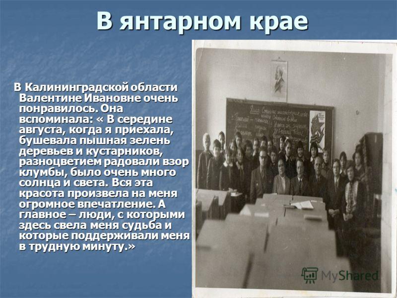 В янтарном крае В янтарном крае В Калининградской области Валентине Ивановне очень понравилось. Она вспоминала: « В середине августа, когда я приехала, бушевала пышная зелень деревьев и кустарников, разноцветием радовали взор клумбы, было очень много