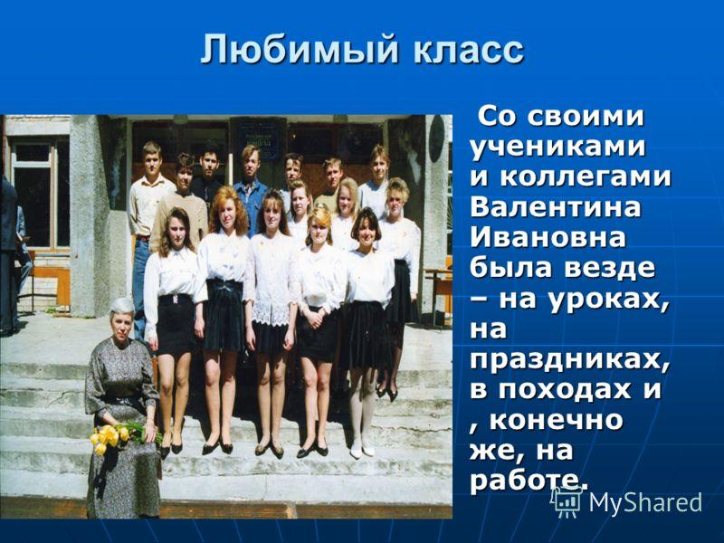 Любимый класс Со своими учениками и коллегами Валентина Ивановна была везде – на уроках, на праздниках, в походах и, конечно же, на работе. Со своими учениками и коллегами Валентина Ивановна была везде – на уроках, на праздниках, в походах и, конечно