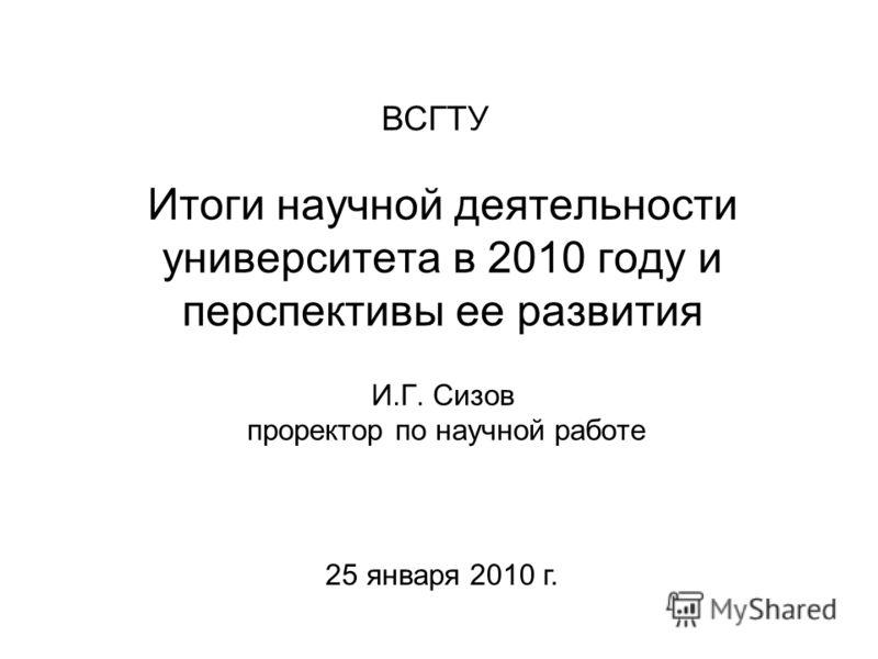 Итоги научной деятельности университета в 2010 году и перспективы ее развития И.Г. Сизов проректор по научной работе ВСГТУ 25 января 2010 г.