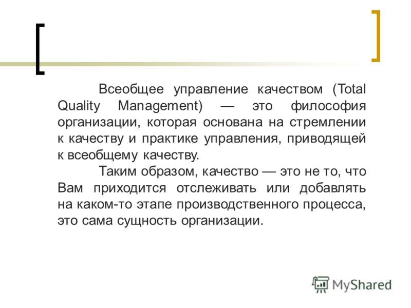 Всеобщее управление качеством (Total Quality Management) это философия организации, которая основана на стремлении к качеству и практике управления, приводящей к всеобщему качеству. Таким образом, качество это не то, что Вам приходится отслеживать ил