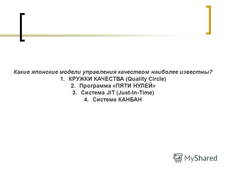 Какие японские модели управления качеством наиболее известны? 1.КРУЖКИ КАЧЕСТВА (Quality Сircle) 2.Программа «ПЯТИ НУЛЕЙ» 3.Система JIT (Just-In-Time) 4.Система КАНБАН