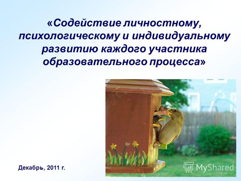 «Содействие личностному, психологическому и индивидуальному развитию каждого участника образовательного процесса» Декабрь, 2011 г.