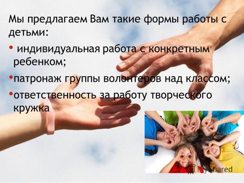 Мы предлагаем Вам такие формы работы с детьми: индивидуальная работа с конкретным ребенком; патронаж группы волонтеров над классом; ответственность за работу творческого кружка
