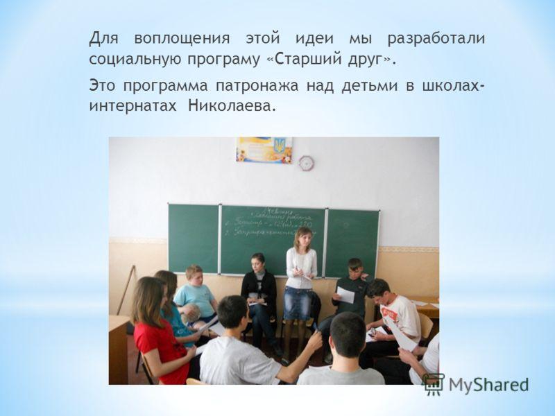 Для воплощения этой идеи мы разработали социальную програму «Старший друг». Это программа патронажа над детьми в школах- интернатах Николаева.