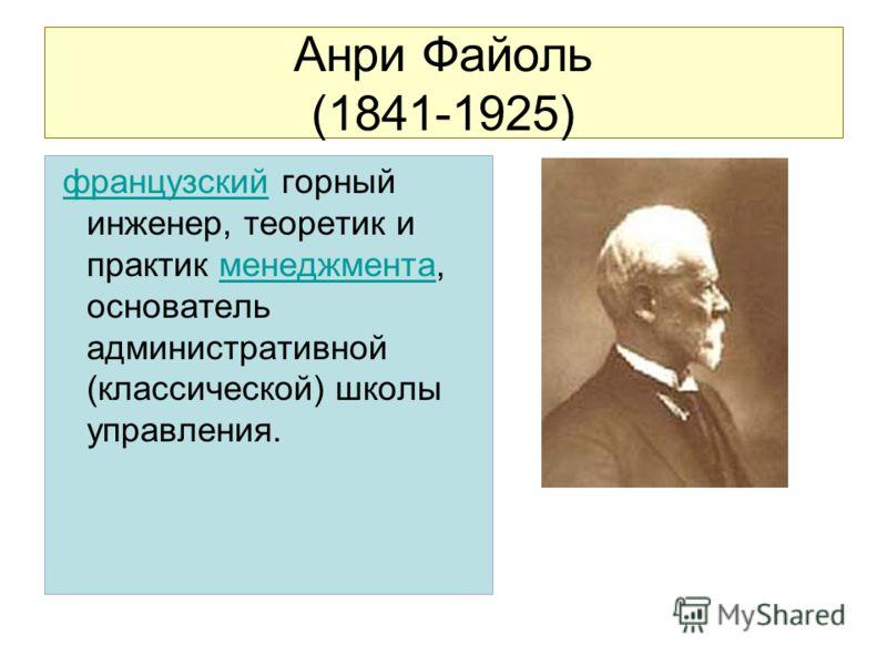 Анри Файоль (1841-1925) французский горный инженер, теоретик и практик менеджмента, основатель административной (классической) школы управления.французскийменеджмента