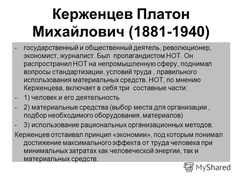 Керженцев Платон Михайлович (1881-1940) -государственный и общественный деятель, революционер, экономист, журналист. Был пропагандистом НОТ. Он распространил НОТ на непромышленную сферу, поднимал вопросы стандартизации, условий труда, правильного исп