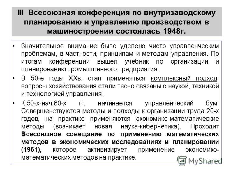 III Всесоюзная конференция по внутризаводскому планированию и управлению производством в машиностроении состоялась 1948г. Значительное внимание было уделено чисто управленческим проблемам, в частности, принципам и методам управления. По итогам конфер