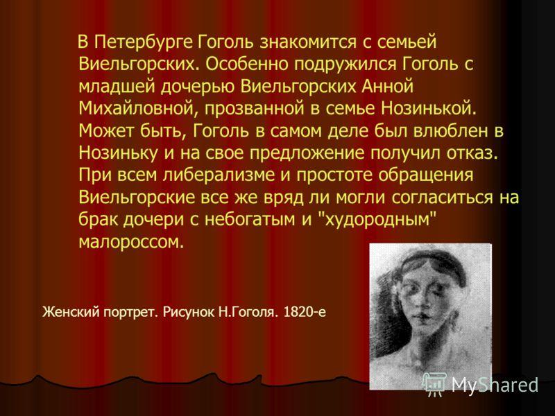 В Петербурге Гоголь знакомится с семьей Виельгорских. Особенно подружился Гоголь с младшей дочерью Виельгорских Анной Михайловной, прозванной в семье Нозинькой. Может быть, Гоголь в самом деле был влюблен в Нозиньку и на свое предложение получил отка