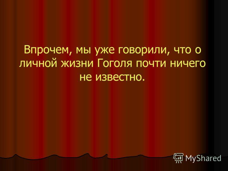 Впрочем, мы уже говорили, что о личной жизни Гоголя почти ничего не известно.
