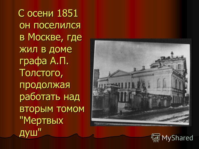 С осени 1851 он поселился в Москве, где жил в доме графа А.П. Толстого, продолжая работать над вторым томом Мертвых душ С осени 1851 он поселился в Москве, где жил в доме графа А.П. Толстого, продолжая работать над вторым томом Мертвых душ