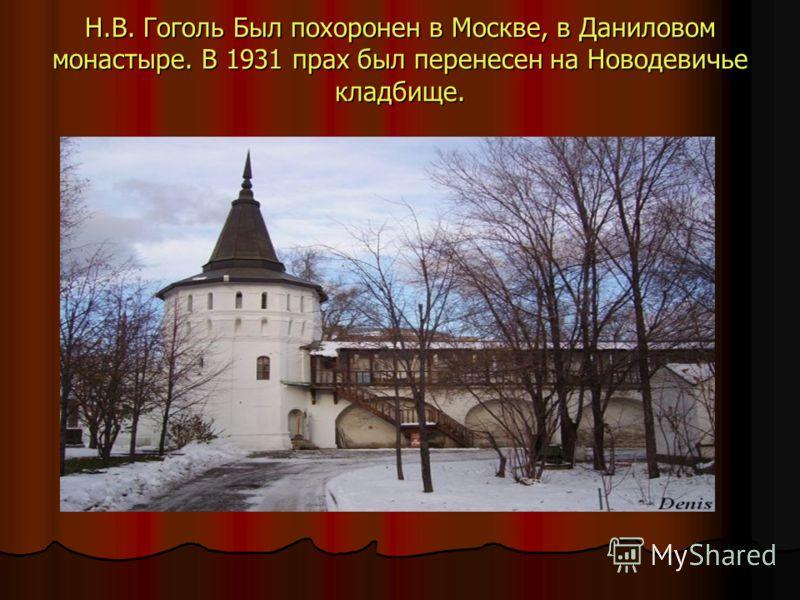 Н.В. Гоголь Был похоронен в Москве, в Даниловом монастыре. В 1931 прах был перенесен на Новодевичье кладбище.