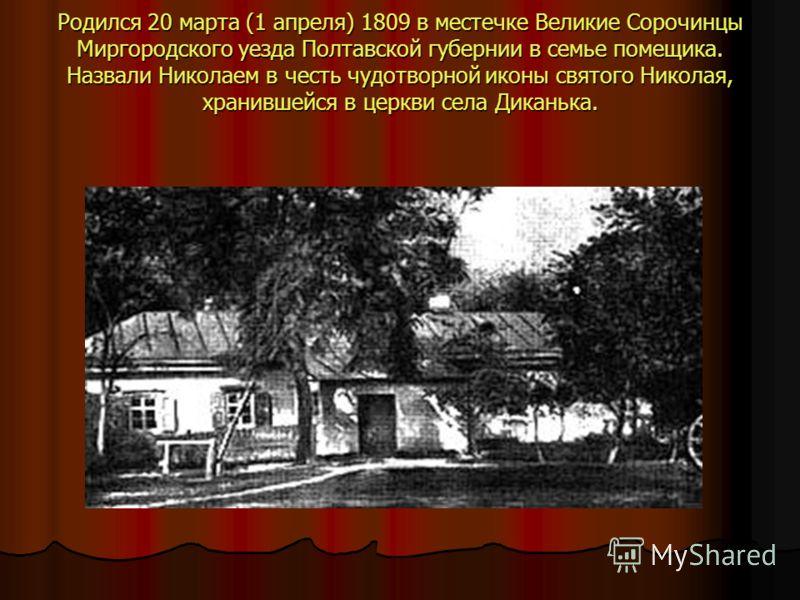 Родился 20 марта (1 апреля) 1809 в местечке Великие Сорочинцы Миргородского уезда Полтавской губернии в семье помещика. Назвали Николаем в честь чудотворной иконы святого Николая, хранившейся в церкви села Диканька.