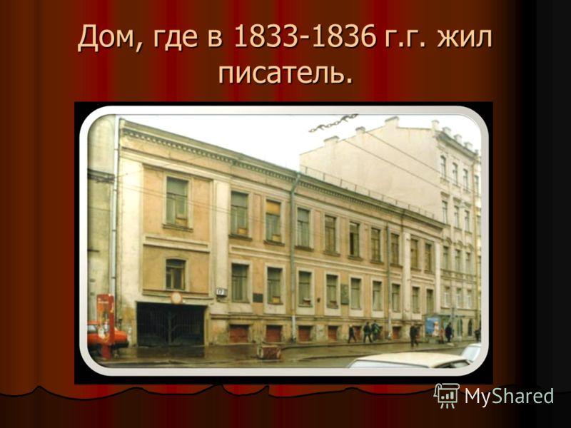 Дом, где в 1833-1836 г.г. жил писатель.