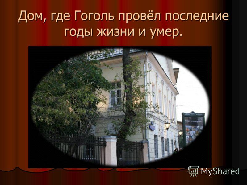Дом, где Гоголь провёл последние годы жизни и умер.