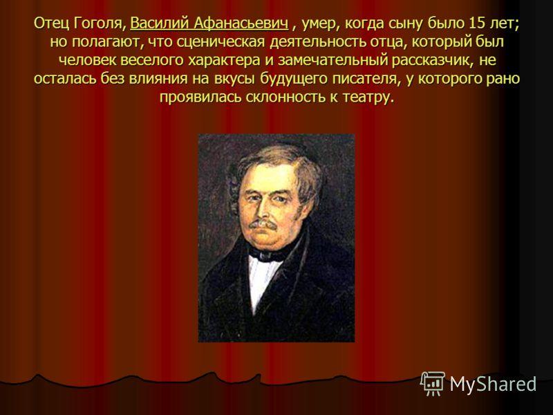 Отец Гоголя, Василий Афанасьевич, умер, когда сыну было 15 лет; но полагают, что сценическая деятельность отца, который был человек веселого характера и замечательный рассказчик, не осталась без влияния на вкусы будущего писателя, у которого рано про