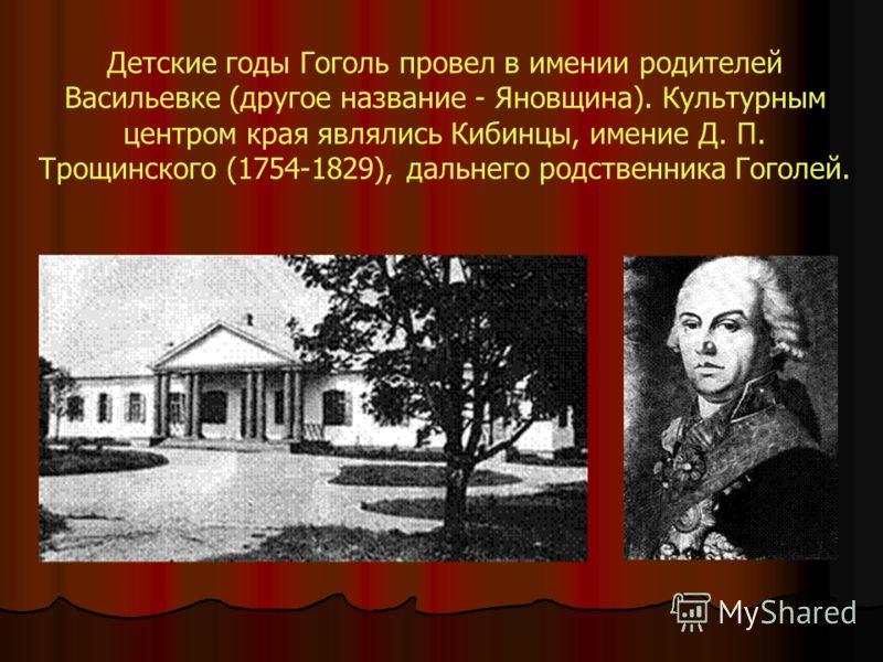 Детские годы Гоголь провел в имении родителей Васильевке (другое название - Яновщина). Культурным центром края являлись Кибинцы, имение Д. П. Трощинского (1754-1829), дальнего родственника Гоголей.