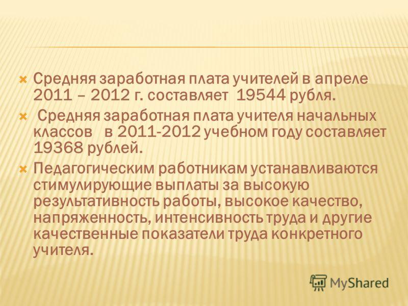Средняя заработная плата учителей в апреле 2011 – 2012 г. составляет 19544 рубля. Средняя заработная плата учителя начальных классов в 2011-2012 учебном году составляет 19368 рублей. Педагогическим работникам устанавливаются стимулирующие выплаты за