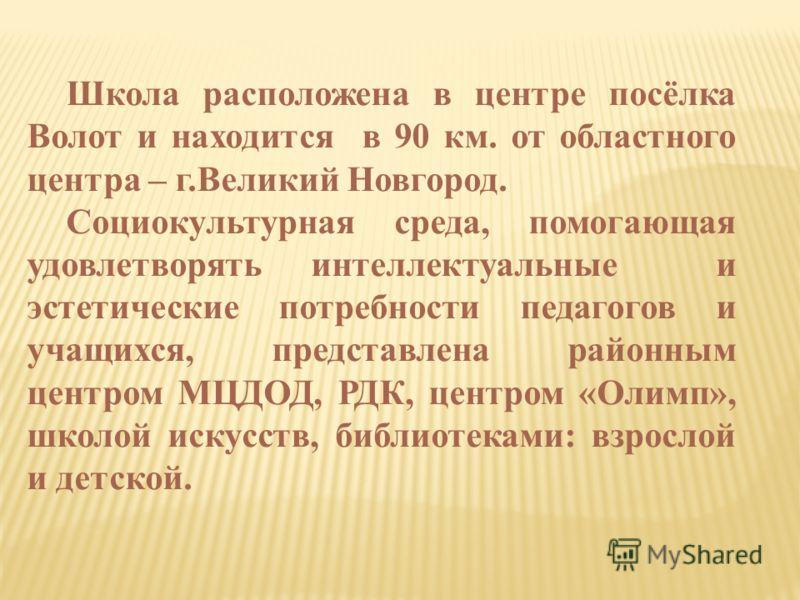 Школа расположена в центре посёлка Волот и находится в 90 км. от областного центра – г.Великий Новгород. Социокультурная среда, помогающая удовлетворять интеллектуальные и эстетические потребности педагогов и учащихся, представлена районным центром М