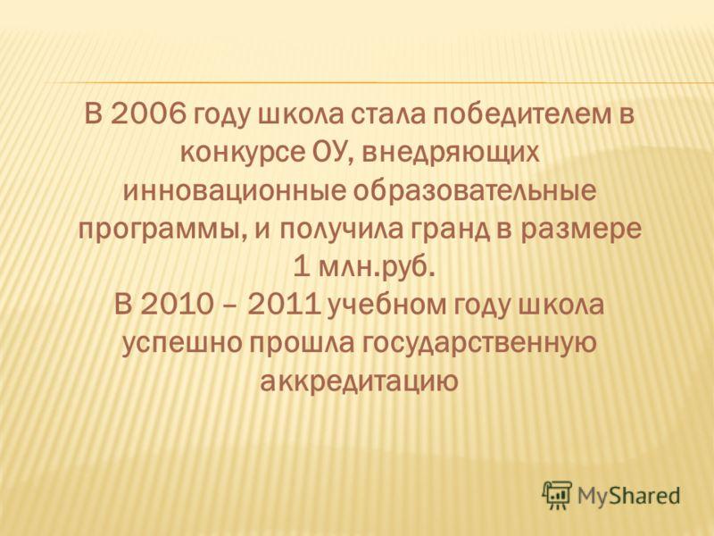 В 2006 году школа стала победителем в конкурсе ОУ, внедряющих инновационные образовательные программы, и получила гранд в размере 1 млн.руб. В 2010 – 2011 учебном году школа успешно прошла государственную аккредитацию