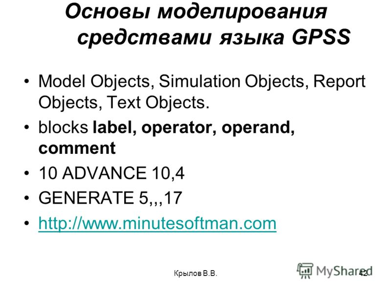 Крылов В.В.42 Основы моделирования средствами языка GPSS Model Objects, Simulation Objects, Report Objects, Text Objects. blocks label, operator, operand, comment 10 ADVANCE 10,4 GENERATE 5,,,17 http://www.minutesoftman.comhttp://www.minutesoftman.co