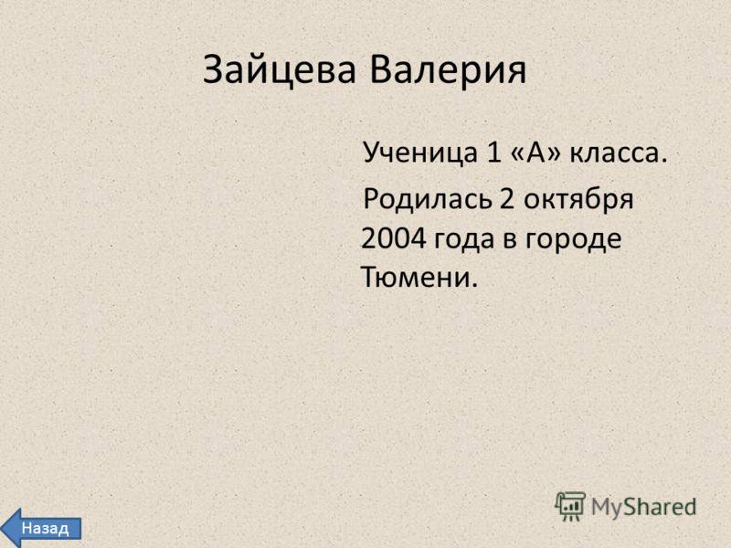 Зайцева Валерия Ученица 1 «А» класса. Родилась 2 октября 2004 года в городе Тюмени. Назад