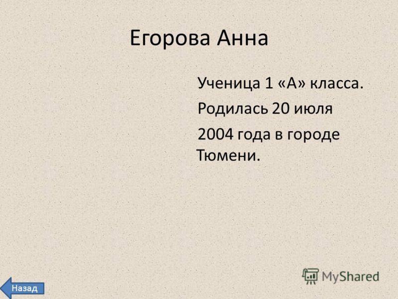 Егорова Анна Ученица 1 «А» класса. Родилась 20 июля 2004 года в городе Тюмени. Назад