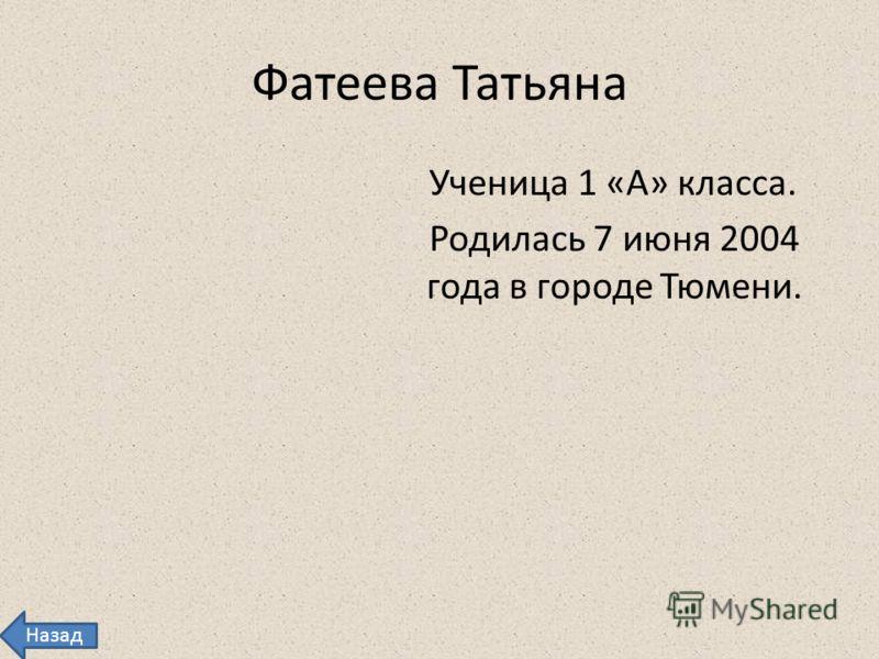 Фатеева Татьяна Ученица 1 «А» класса. Родилась 7 июня 2004 года в городе Тюмени. Назад