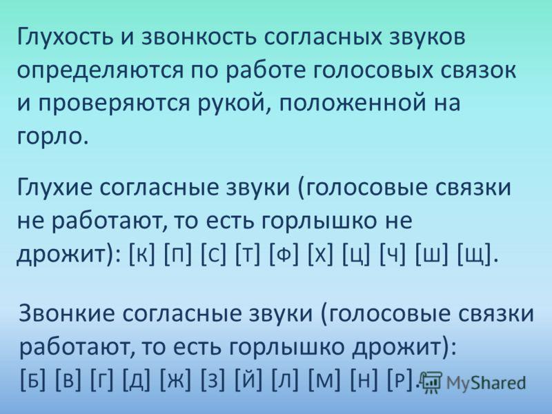 Глухость и звонкость согласных звуков определяются по работе голосовых связок и проверяются рукой, положенной на горло. Глухие согласные звуки (голосовые связки не работают, то есть горлышко не дрожит): [ К ] [ П ] [ С ] [ Т ] [ Ф ] [ Х ] [ Ц ] [ Ч ]