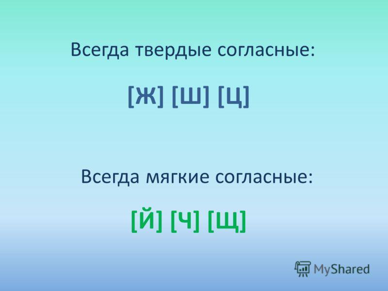 Всегда твердые согласные: [Ж] [Ш] [Ц] Всегда мягкие согласные: [Й] [Ч] [Щ]
