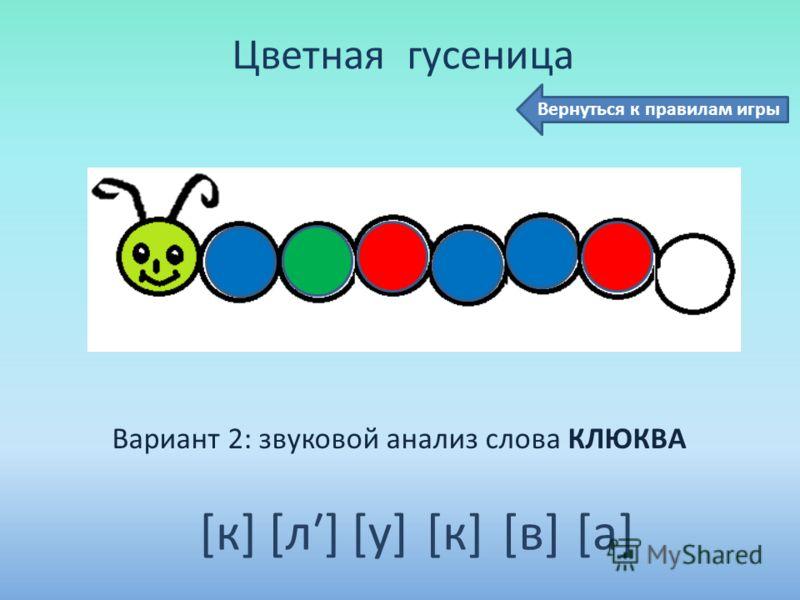 Цветная гусеница Вариант 2: звуковой анализ слова КЛЮКВА [к] [л] [у] [к] [в] [а] Вернуться к правилам игры