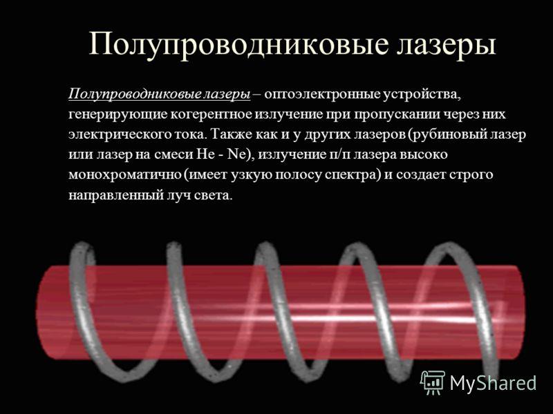 Полупроводниковые лазеры Полупроводниковые лазеры – оптоэлектронные устройства, генерирующие когерентное излучение при пропускании через них электрического тока. Также как и у других лазеров (рубиновый лазер или лазер на смеси He - Ne), излучение п/п