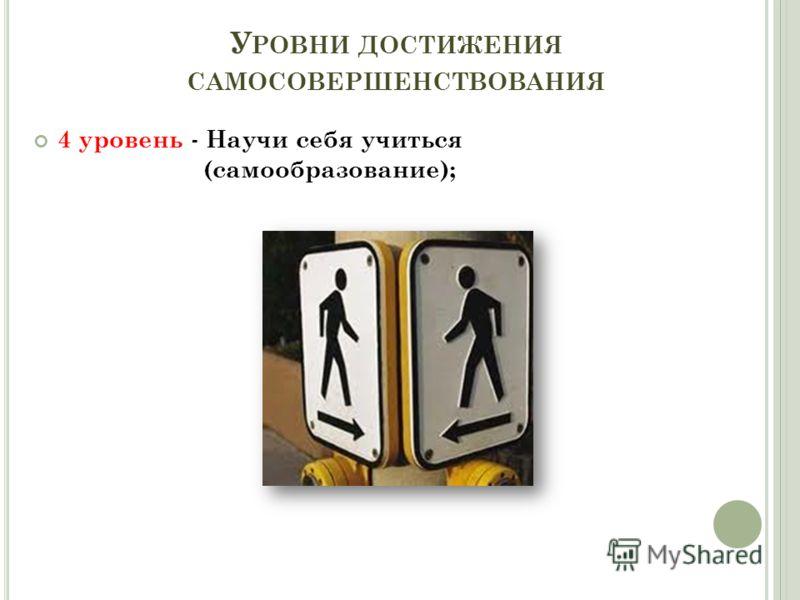У РОВНИ ДОСТИЖЕНИЯ САМОСОВЕРШЕНСТВОВАНИЯ 4 уровень - Научи себя учиться (самообразование);