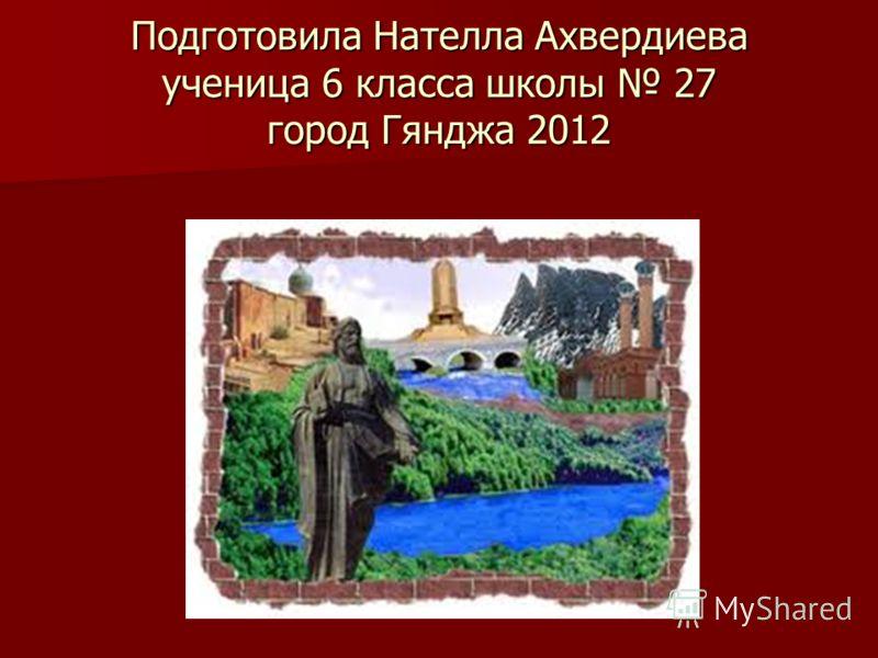 Подготовила Нателла Ахвердиева ученица 6 класса школы 27 город Гянджа 2012