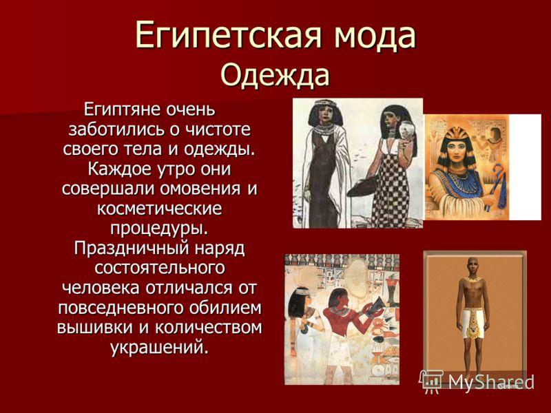 Египетская мода Одежда Египтяне очень заботились о чистоте своего тела и одежды. Каждое утро они совершали омовения и косметические процедуры. Праздничный наряд состоятельного человека отличался от повседневного обилием вышивки и количеством украшени