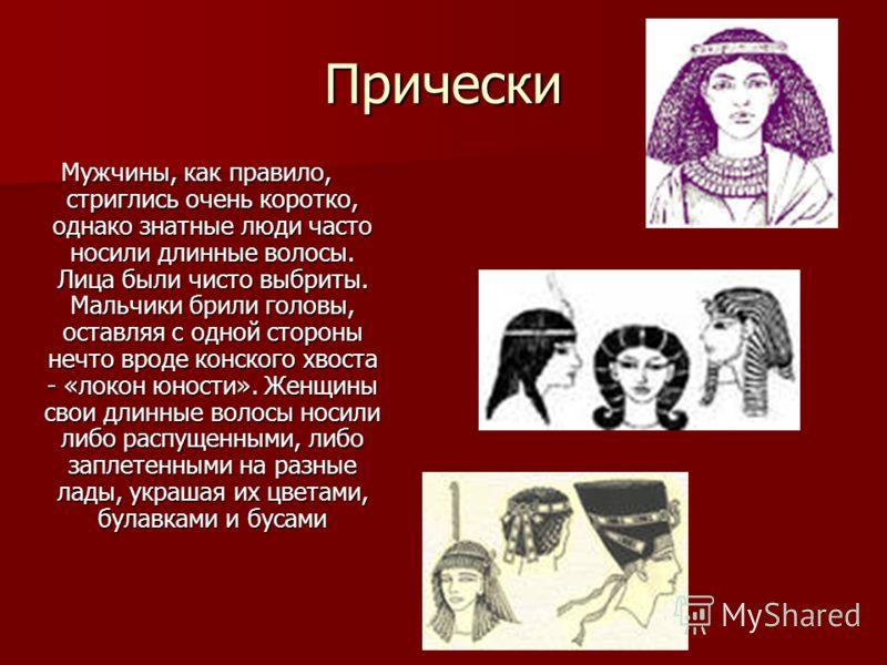 Прически Мужчины, как правило, стриглись очень коротко, однако знатные люди часто носили длинные волосы. Лица были чисто выбриты. Мальчики брили головы, оставляя с одной стороны нечто вроде конского хвоста - «локон юности». Женщины свои длинные волос
