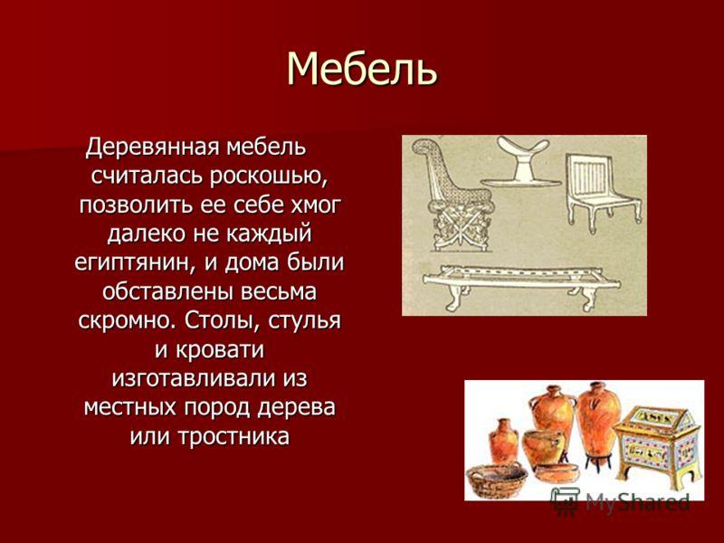 Мебель Деревянная мебель считалась роскошью, позволить ее себе хмог далеко не каждый египтянин, и дома были обставлены весьма скромно. Столы, стулья и кровати изготавливали из местных пород дерева или тростника