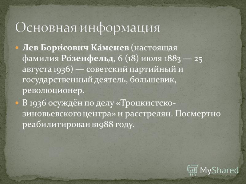 Лев Бори́сович Ка́менев (настоящая фамилия Ро́зенфельд, 6 (18) июля 1883 25 августа 1936) советский партийный и государственный деятель, большевик, революционер. В 1936 осуждён по делу «Троцкистско- зиновьевского центра» и расстрелян. Посмертно реаби