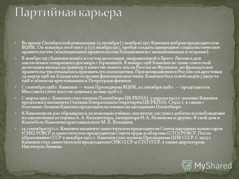 Во время Октябрьской революции 25 октября (7 ноября) 1917 Каменев избран председателем ВЦИК. Он покинул этот пост 4 (17) ноября 1917, требуя создать однородное социалистическое правительство (коалиционное правительство большевиков с меньшевиками и эс