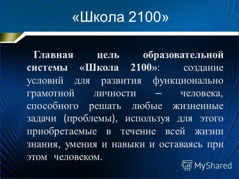 «Школа 2100» Главная цель образовательной системы «Школа 2100»: создание условий для развития функционально грамотной личности – человека, способного решать любые жизненные задачи ( проблемы ), используя для этого приобретаемые в течение всей жизни з