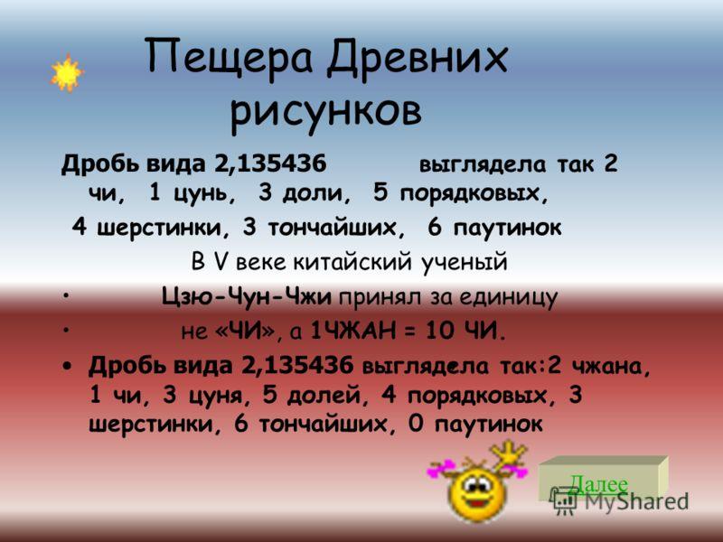 Пещера Древних рисунков Стевин обозначает целые знаком 0, десятые – знаком 1, сотые – знаком 2 и т.д., причем цифры 0,1,2,... стоят над значащими цифрами или после них в кружках. Например, 5,13 Стевин обозначал, а 0,3752 обозначал В России первые сис