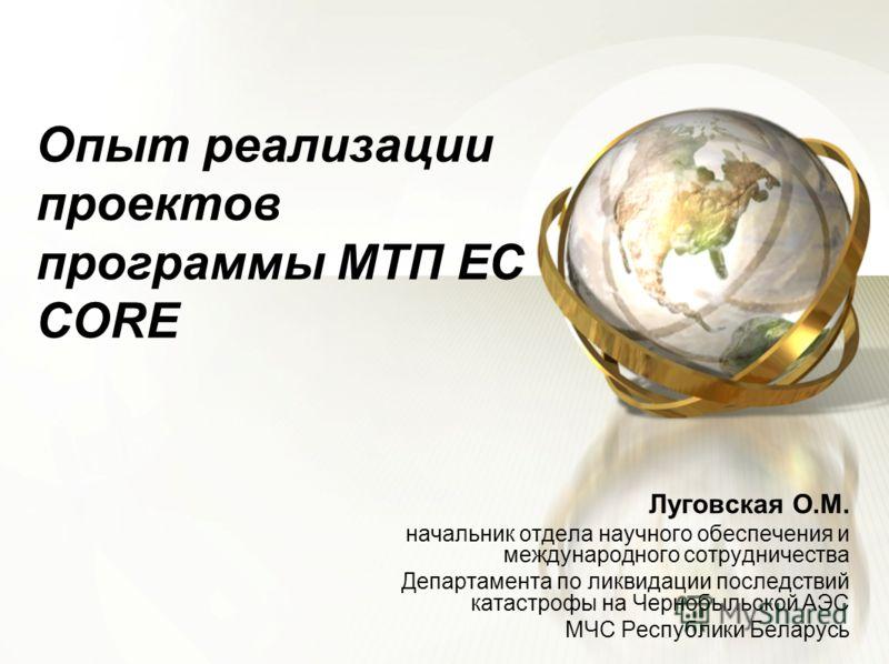 Опыт реализации проектов программы МТП ЕС CORE Луговская О.М. начальник отдела научного обеспечения и международного сотрудничества Департамента по ликвидации последствий катастрофы на Чернобыльской АЭС МЧС Республики Беларусь