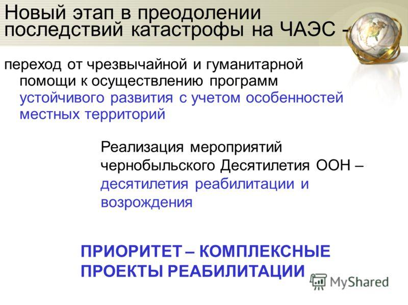 Новый этап в преодолении последствий катастрофы на ЧАЭС - переход от чрезвычайной и гуманитарной помощи к осуществлению программ устойчивого развития с учетом особенностей местных территорий Реализация мероприятий чернобыльского Десятилетия ООН – дес
