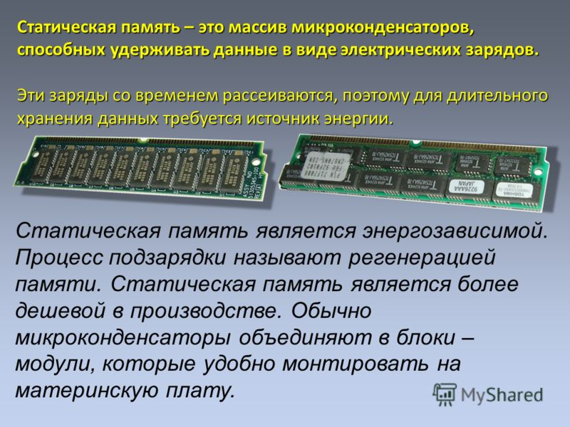 Статическая память – это массив микроконденсаторов, способных удерживать данные в виде электрических зарядов. Эти заряды со временем рассеиваются, поэтому для длительного хранения данных требуется источник энергии. Статическая память является энергоз