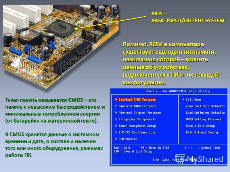 Помимо, ROM в компьютере существует еще один тип памяти, назначение которой – хранить данные об устройствах, подключенных к ПК и их текущей конфигурации. Такая память называется CMOS – это память с невысоким быстродействием и минимальным потреблением