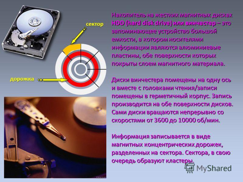 Накопитель на жестких магнитных дисках HDD (hard disk drive) или винчестер – это запоминающее устройство большой емкости, в котором носителями информации являются алюминиевые пластины, обе поверхности которых покрыты слоем магнитного материала. Диски